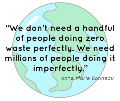"A cartoon of planet Earth with this quote super-imposed: ""We don't need a handful of people doing zero waste perfectly. We need millions of people doing it imperfectly."" Quote by Anne Marie Bonneau."