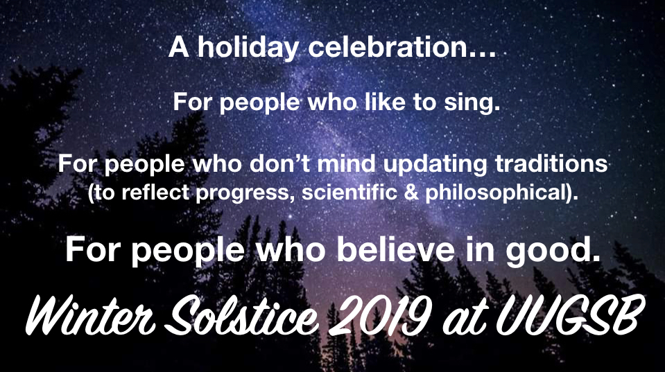 "Looking up at night sky filled with stars. Text superimposed on image reads: ""A holiday celebration for people who like to sing. For people who don't mind updating traditions (to reflect progress, scientific and philosophical). For people who believe in good. Winter Solstice 2019 at UUGSB"